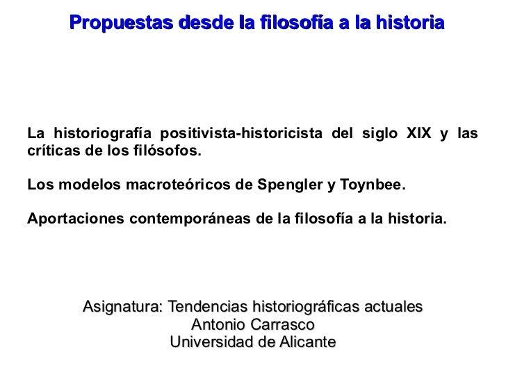 Propuestas desde la filosofía a la historia <ul><li>La historiografía positivista-historicista del siglo XIX y las crítica...