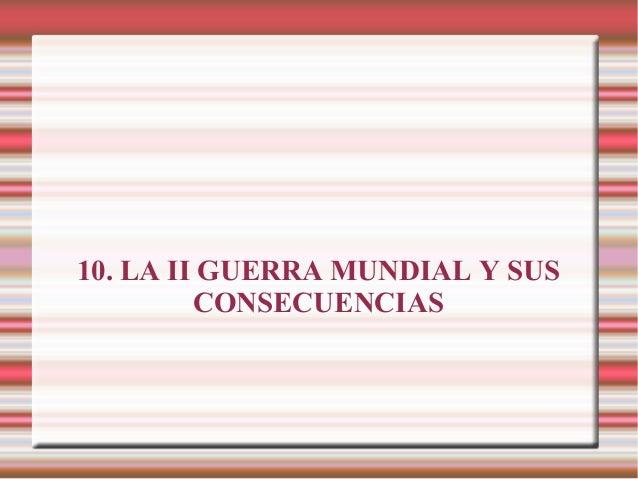 10. LA II GUERRA MUNDIAL Y SUS CONSECUENCIAS