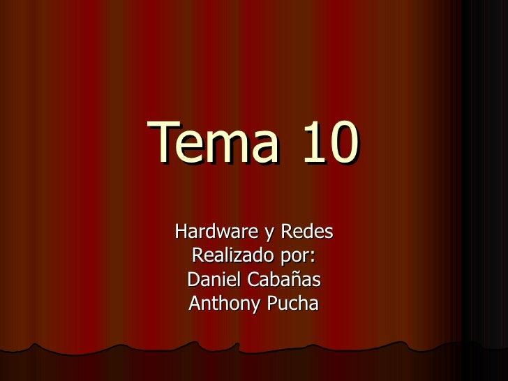 Tema 10 Hardware y Redes Realizado por: Daniel Cabañas Anthony Pucha