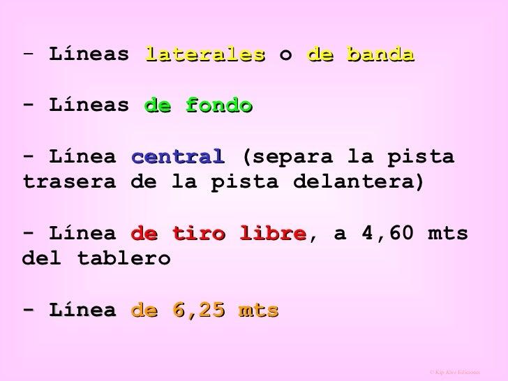 <ul><li>Líneas  laterales  o  de banda   - Líneas  de fondo   - Línea  central  (separa la pista trasera de la pista delan...
