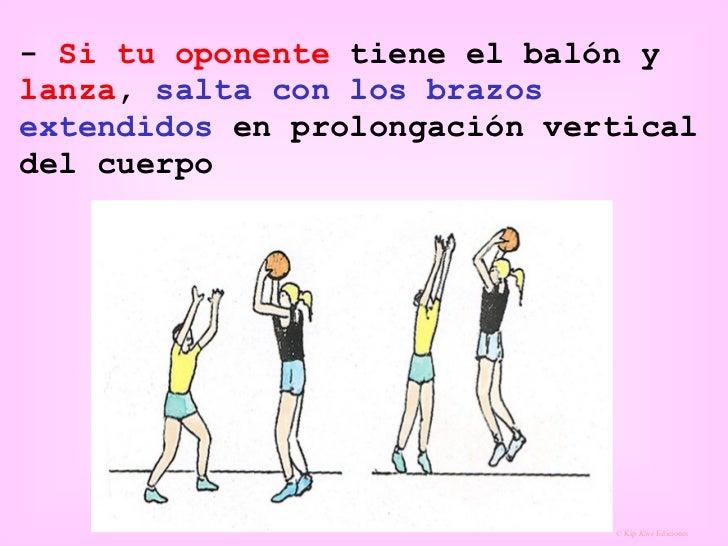 -  Si tu oponente  tiene el balón y  lanza ,  salta con los brazos extendidos  en prolongación vertical del cuerpo