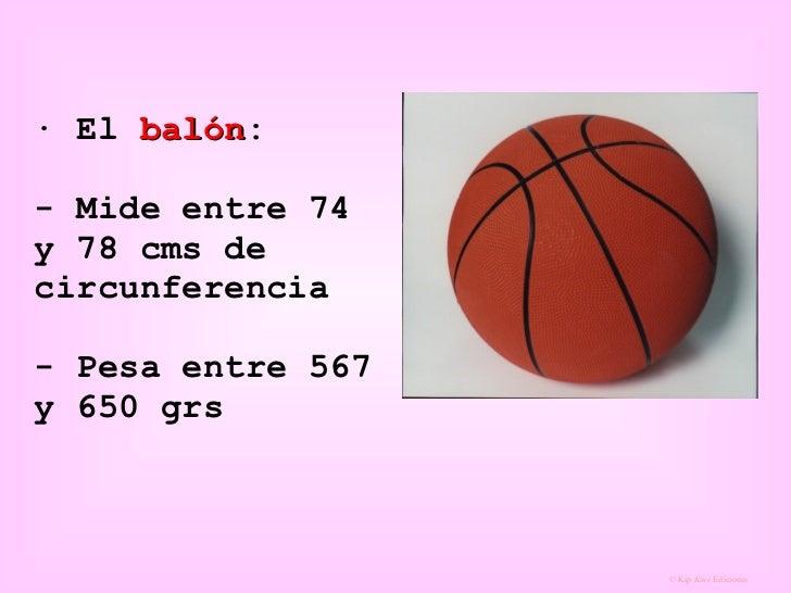 · El  balón : - Mide entre 74 y 78 cms de circunferencia  - Pesa entre 567 y 650 grs