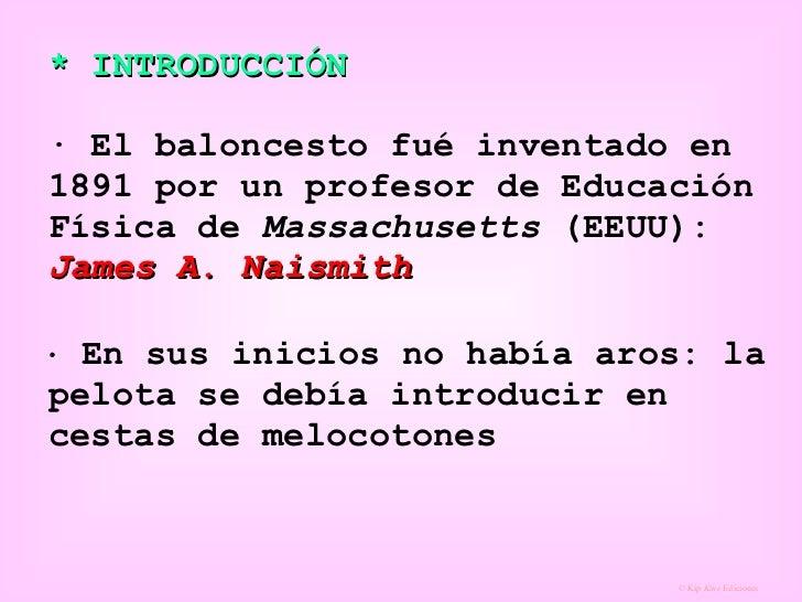 * INTRODUCCIÓN   · El baloncesto fué inventado en 1891 por un profesor de Educación Física de  Massachusetts  (EEUU):  Jam...