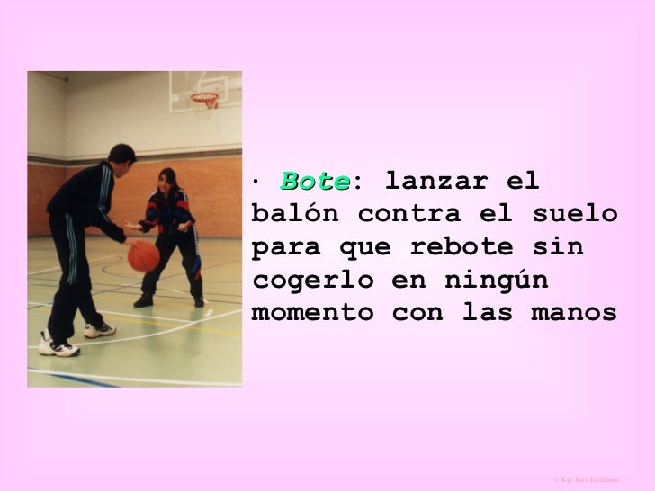    Bote : lanzar el balón contra el suelo para que rebote sin cogerlo en ningún momento con las manos