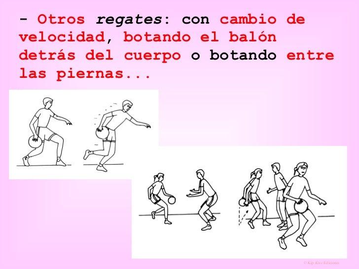 -  Otros   regates : con  cambio de velocidad ,  botando el balón   detrás del cuerpo  o botando  entre las piernas...