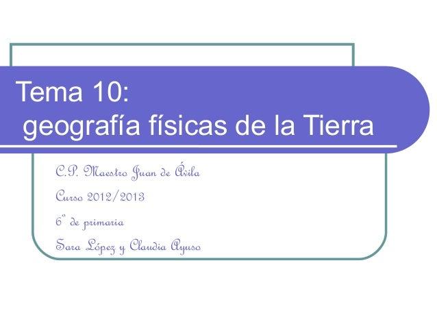 Tema 10: geografía físicas de la Tierra   C.P. Maestro Juan de Ávila   Curso 2012/2013   6º de primaria   Sara López y Cla...