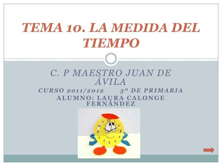 TEMA 10. LA MEDIDA DEL       TIEMPO    C. P MAESTRO JUAN DE            ÁVILA  CURSO 2011/2012   5º DE PRIMARIA      ALUMNO...