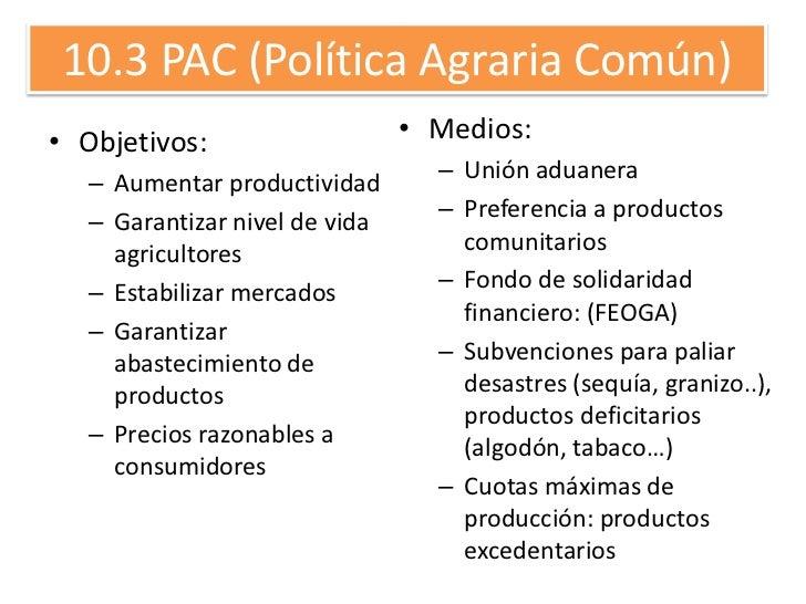 10.3 PAC (Política Agraria Común)• Objetivos:                    • Medios:   – Aumentar productividad       – Unión aduane...