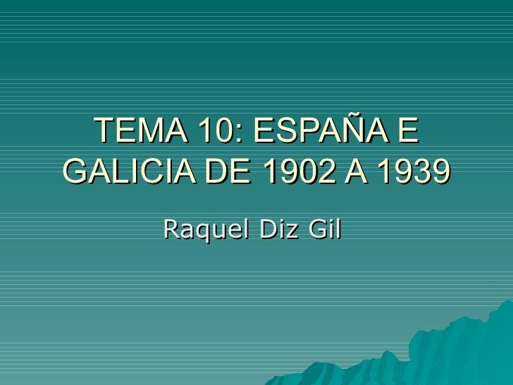 TEMA 10: ESPAÑA EGALICIA DE 1902 A 1939     Raquel Diz Gil