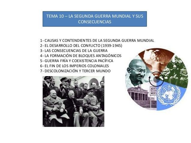 TEMA 10 – LA SEGUNDA GUERRA MUNDIAL Y SUS CONSECUENCIAS 1- CAUSAS Y CONTENDIENTES DE LA SEGUNDA GUERRA MUNDIAL 2- EL DESAR...