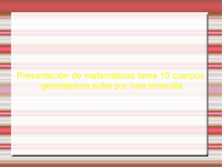 Presentación de matemáticas tema 10 cuerpos geométricos echa por ivan torrecilla.