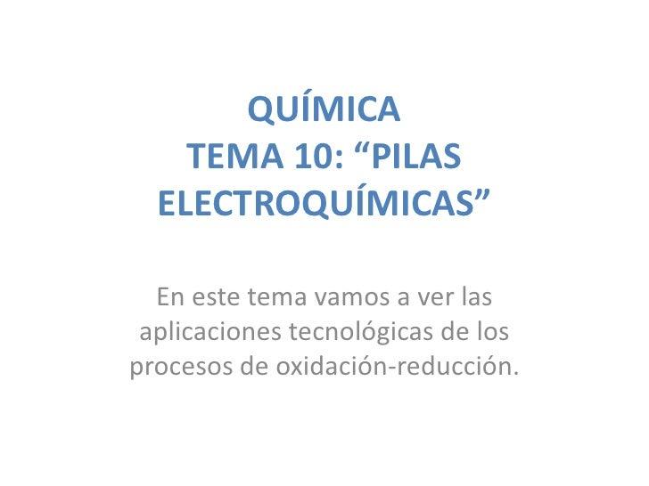 """QUÍMICA    TEMA 10: """"PILAS  ELECTROQUÍMICAS""""  En este tema vamos a ver las aplicaciones tecnológicas de losprocesos de oxi..."""