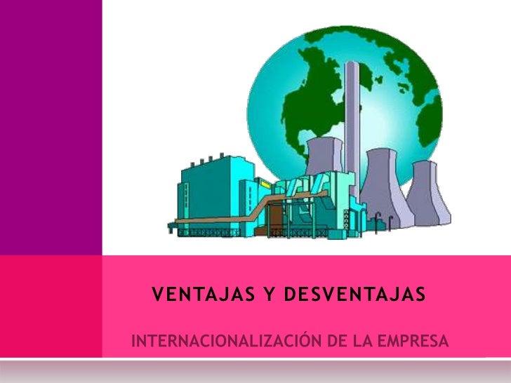 INTERNACIONALIZACIÓN DE LA EMPRESA<br />VENTAJAS Y DESVENTAJAS<br />