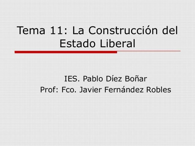 Tema 11: La Construcción del Estado Liberal IES. Pablo Díez Boñar Prof: Fco. Javier Fernández Robles