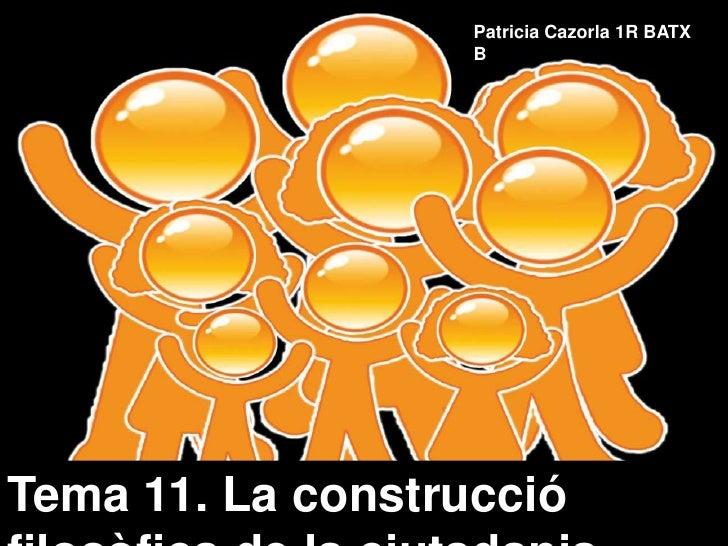 Patricia Cazorla 1R BATX B<br />Tema 11. La construcciófilosòfica de la ciutadania<br />Tema 11: La construcciófilosòfica ...