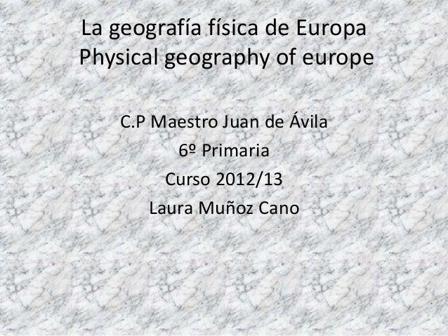 La geografía física de EuropaPhysical geography of europeC.P Maestro Juan de Ávila6º PrimariaCurso 2012/13Laura Muñoz Cano