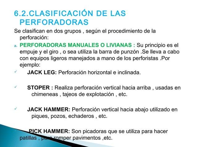 Clasificación de perforadoras según en  procedimiento de perforación :  DDrriifftteerr  Jack  leg  Jack  hammer  Pick  ham...