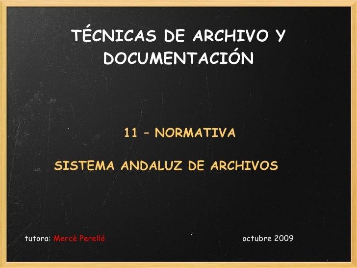 TÉCNICAS DE ARCHIVO Y DOCUMENTACIÓN <ul><li>11 – NORMATIVA </li></ul><ul><li>SISTEMA ANDALUZ DE ARCHIVOS  </li></ul><ul><l...