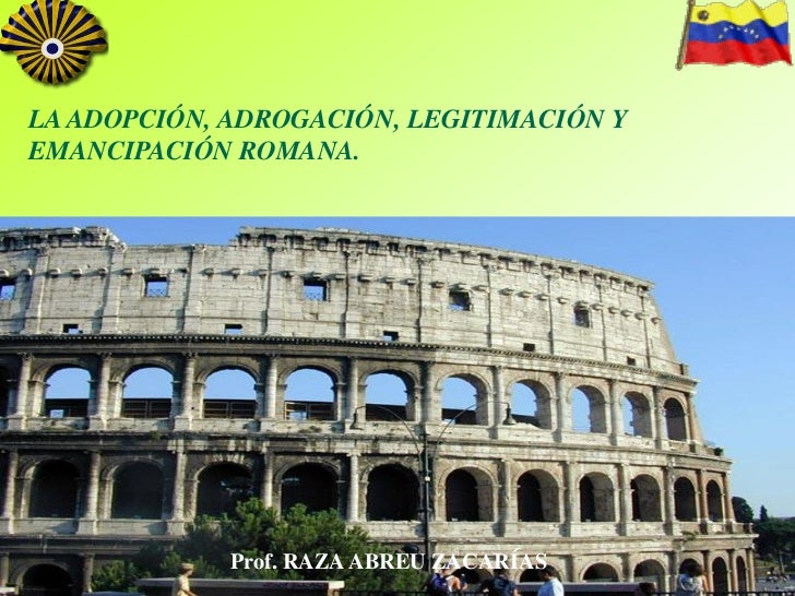 LA ADOPCIÓN, ADROGACIÓN, LEGITIMACIÓN YEMANCIPACIÓN ROMANA.             Prof. RAZA ABREU ZACARÍAS