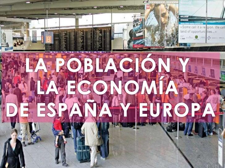 LA POBLACIÓN Y <br />LA ECONOMÍA <br />DE ESPAÑA Y EUROPA<br />