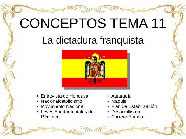 1 CONCEPTOS TEMA 11 La dictadura franquista ● Entrevista de Hendaya ● Nacionalcatolicismo ● Movimiento Nacional ● Leyes Fu...
