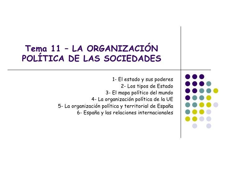 Tema 11 – LA ORGANIZACIÓNPOLÍTICA DE LAS SOCIEDADES                              1- El estado y sus poderes               ...