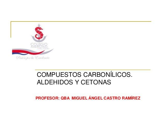 COMPUESTOS CARBONÍLICOS.ALDEHIDOS Y CETONASPROFESOR: QBA MIGUEL ÁNGEL CASTRO RAMÍREZ