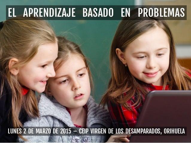 LUNES 2 DE MARZO DE 2015 – CEIP VIRGEN DE LOS DESAMPARADOS, ORIHUELA EL APRENDIZAJE BASADO EN PROBLEMAS