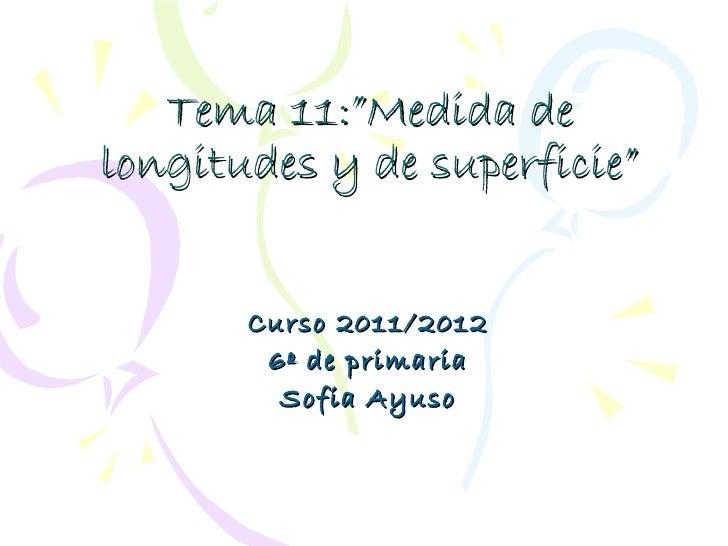 """Tema 11:""""Medida delongitudes y de superficie""""       Curso 2011/2012        6º de primaria         Sofia Ayuso"""