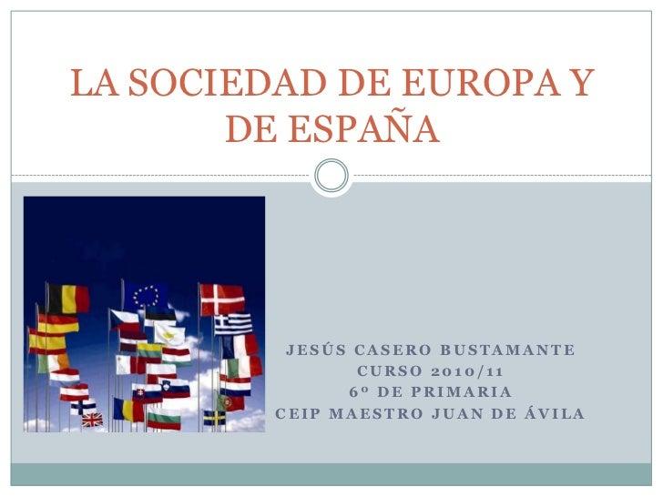 Jesús Casero Bustamante<br />Curso 2010/11<br />6º de Primaria<br />CEIP Maestro Juan de Ávila<br />LA SOCIEDAD DE EUROPA ...