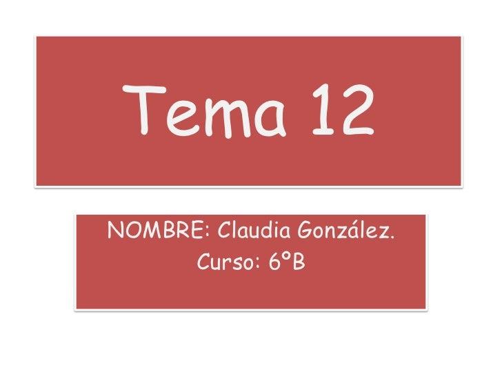 Tema 12<br />NOMBRE: Claudia González.<br />Curso: 6ºB<br />