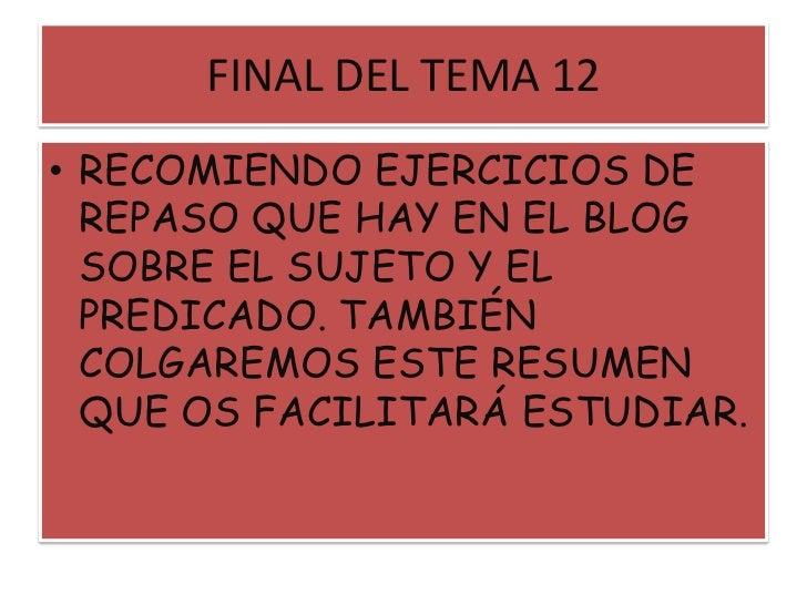 FINAL DEL TEMA 12<br />RECOMIENDO EJERCICIOS DE REPASO QUE HAY EN EL BLOG SOBRE EL SUJETO Y EL PREDICADO. TAMBIÉN COLGAREM...