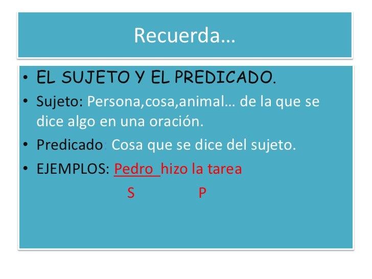 Recuerda…<br />EL SUJETO Y EL PREDICADO.<br />Sujeto: Persona,cosa,animal… de la que se dice algo en una oración.<br />Pre...