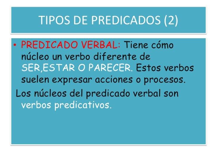 TIPOS DE PREDICADOS (2)<br />PREDICADO VERBAL: Tiene cómo núcleo un verbo diferente de SER,ESTAR O PARECER. Estos verbos s...