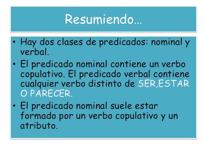 Resumiendo…<br />Hay dos clases de predicados: nominal y verbal.<br />El predicado nominal contiene un verbo copulativo. E...