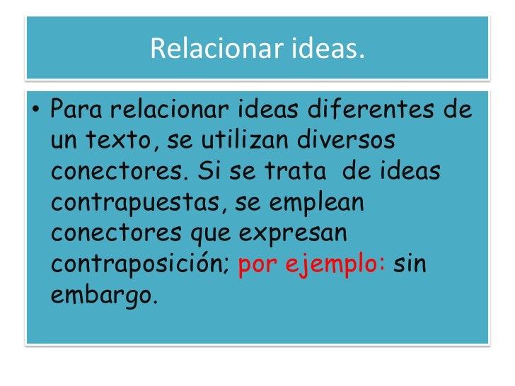 Relacionar ideas.<br />Para relacionar ideas diferentes de un texto, se utilizan diversos conectores. Si se trata  de idea...