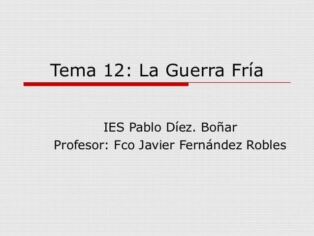 Tema 12: La Guerra FríaIES Pablo Díez. BoñarProfesor: Fco Javier Fernández Robles