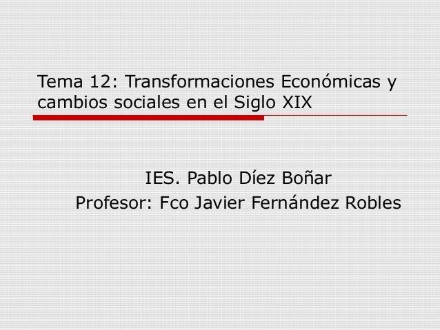 Tema 12: Transformaciones Económicas y cambios sociales en el Siglo XIX IES. Pablo Díez Boñar Profesor: Fco Javier Fernánd...