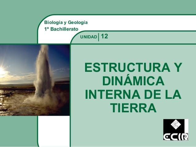 Biología y Geología 1º Bachillerato ESTRUCTURA Y DINÁMICA INTERNA DE LA TIERRA 12UNIDAD