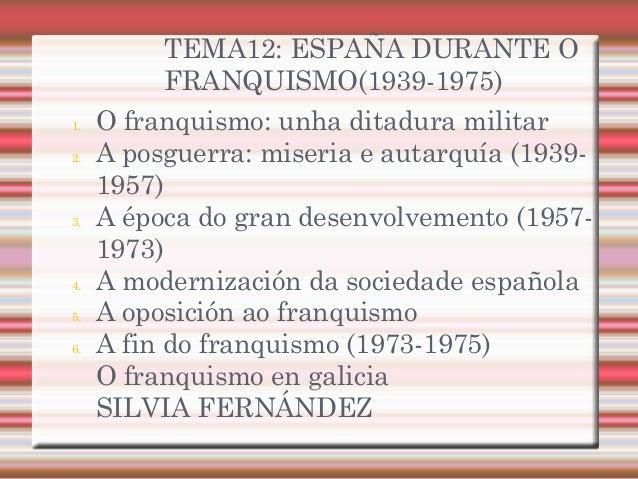 TEMA12: ESPAÑA DURANTE O FRANQUISMO(1939-1975) 1. O franquismo: unha ditadura militar 2. A posguerra: miseria e autarquía ...