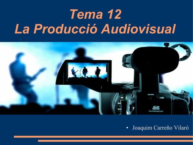 Tema 12 La Producció Audiovisual ● Joaquim Carreño Vilaró