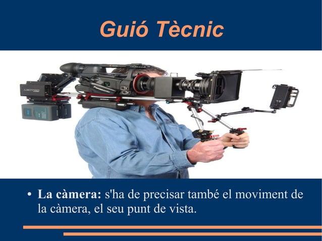 Guió Tècnic ● La càmera: s'ha de precisar també el moviment de la càmera, el seu punt de vista.