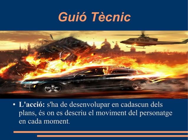 Guió Tècnic ● L'acció: s'ha de desenvolupar en cadascun dels plans, és on es descriu el moviment del personatge en cada mo...