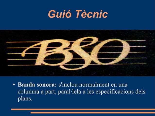 Guió Tècnic ● Banda sonora: s'inclou normalment en una columna a part, paral·lela a les especificacions dels plans.
