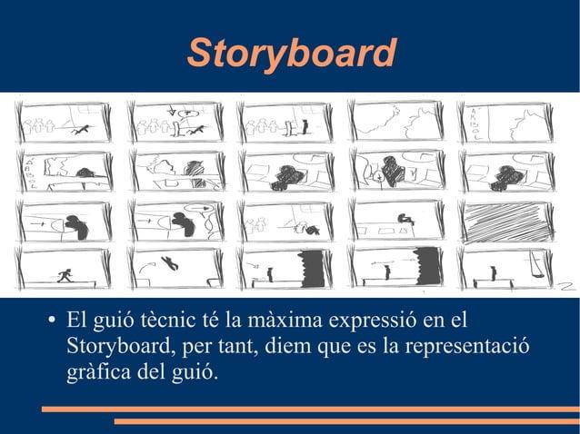 Storyboard ● El guió tècnic té la màxima expressió en el Storyboard, per tant, diem que es la representació gràfica del gu...