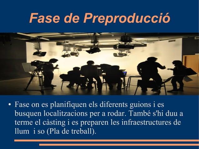 Fase de Preproducció ● Fase on es planifiquen els diferents guions i es busquen localitzacions per a rodar. També s'hi duu...