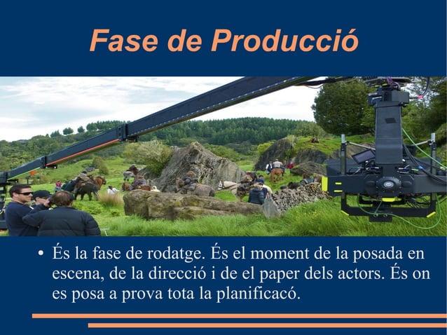Fase de Producció ● És la fase de rodatge. És el moment de la posada en escena, de la direcció i de el paper dels actors. ...