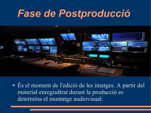 Fase de Postproducció ● És el moment de l'edició de les imatges. A partir del material enregisdtrat durant la producció es...