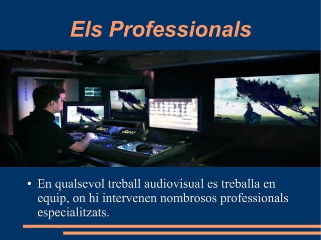 Els Professionals ● En qualsevol treball audiovisual es treballa en equip, on hi intervenen nombrosos professionals especi...