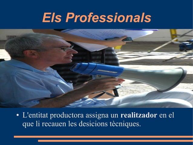 Els Professionals ● L'entitat productora assigna un realitzador en el que li recauen les desicions tècniques.